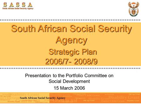 South African Social Security Agency Strategic Plan 2006/7- 2008/9 Presentation to the Portfolio Committee on Social Development 15 March 2006.