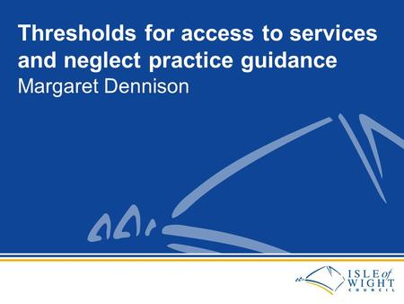 Margaret Dennison Thresholds for access to services and neglect practice guidance.