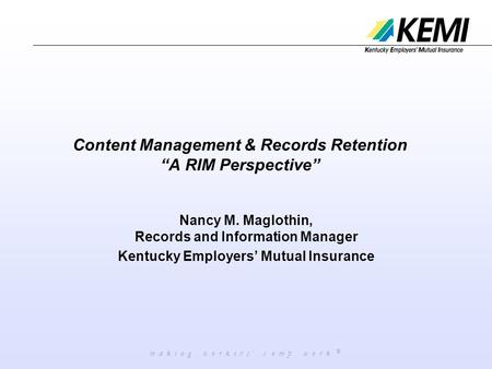 "M a k i n g w o r k e r s ' c o m p w o r k ® Content Management & Records Retention ""A RIM Perspective"" Nancy M. Maglothin, Records and Information Manager."