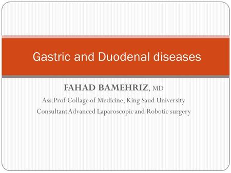 FAHAD BAMEHRIZ, MD Ass.Prof Collage of Medicine, King Saud University Consultant Advanced Laparoscopic and Robotic surgery Gastric and Duodenal diseases.