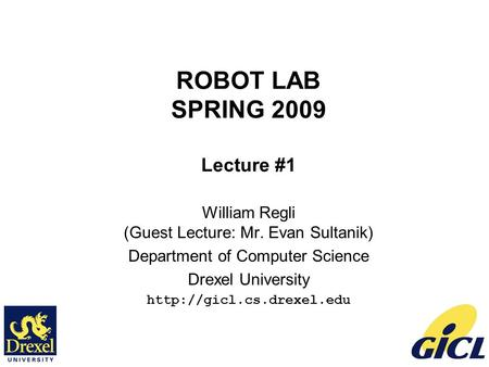 ROBOT LAB SPRING 2009 Lecture #1 William Regli (Guest Lecture: Mr. Evan Sultanik) Department of Computer Science Drexel University