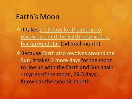 Earth's Moon  It takes 27.3 days for the moon to revolve around the Earth relative to a background star (sidereal month).  Because Earth also revolves.