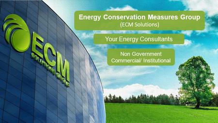 Energy Conservation Measures Group (ECM Solutions) Non Government Commercial/ Institutional Your Energy Consultants.