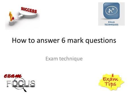 How to answer 6 mark questions Exam technique. 6 Mark Questions Examples from AQA C1.
