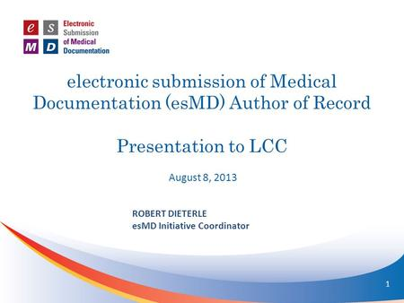 Electronic submission of Medical Documentation (esMD) Author of Record Presentation to LCC August 8, 2013 ROBERT DIETERLE esMD Initiative Coordinator 1.