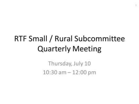 RTF Small / Rural Subcommittee Quarterly Meeting Thursday, July 10 10:30 am – 12:00 pm 1.