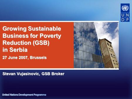 Growing Sustainable Business for Poverty Reduction (GSB) in Serbia Stevan Vujasinovic, GSB Broker 27 June 2007, Brussels.
