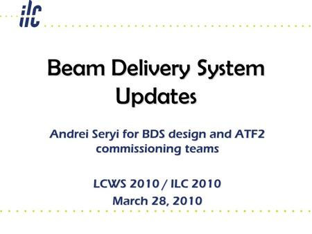 Beam Delivery System Updates Andrei Seryi for BDS design and ATF2 commissioning teams LCWS 2010 / ILC 2010 March 28, 2010.