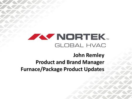 John Remley Product and Brand Manager Furnace/Package Product Updates.