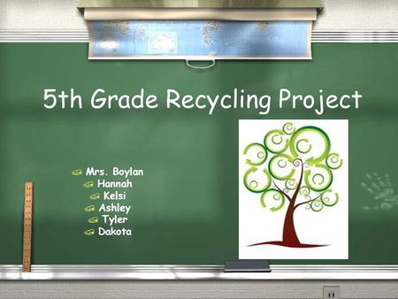 5th Grade Recycling Project  Mrs. Boylan  Hannah  Kelsi  Ashley  Tyler  Dakota.