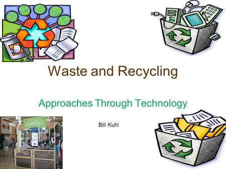 Waste and Recycling Approaches Through Technology Bill Kuhl.