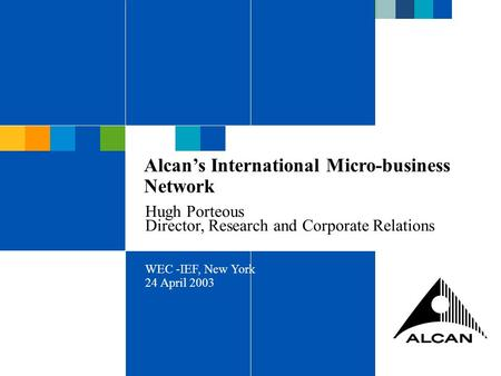 ALCAN INC 2003 Alcan's International Micro-business Network Hugh Porteous Director, Research and Corporate Relations WEC -IEF, New York 24 April 2003.