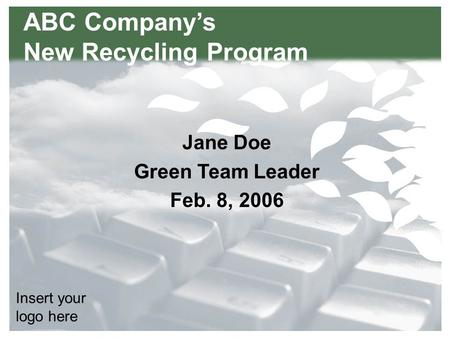 Title Here Text here Insert your logo here ABC Company's New Recycling Program Jane Doe Green Team Leader Feb. 8, 2006.