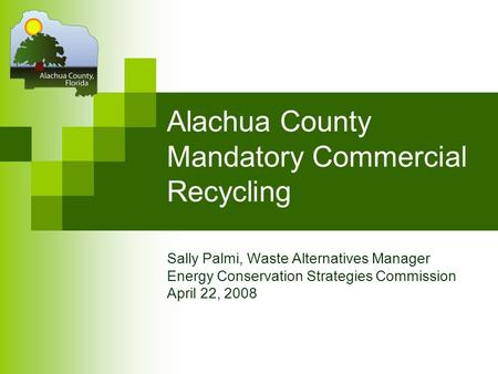Alachua County Mandatory Commercial Recycling Sally Palmi, Waste Alternatives Manager Energy Conservation Strategies Commission April 22, 2008.
