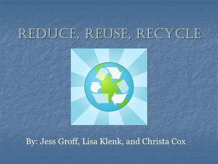 Reduce, Reuse, Recycle By: Jess Groff, Lisa Klenk, and Christa Cox.