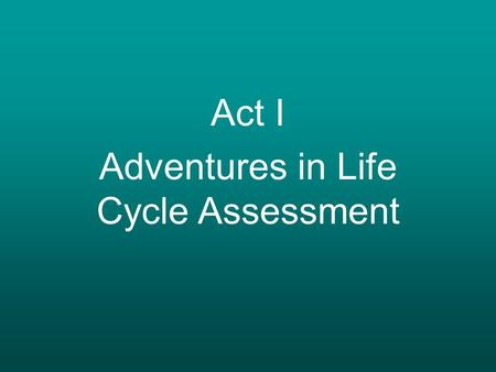 Act I Adventures in Life Cycle Assessment.