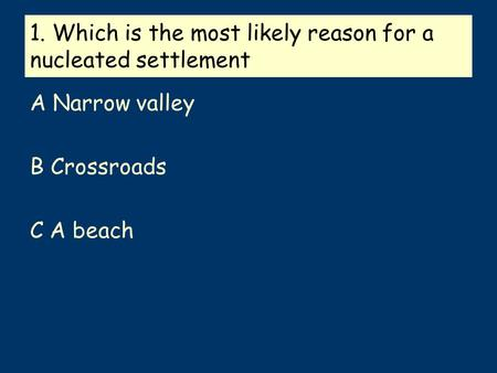 1. Which is the most likely reason for a nucleated settlement A Narrow valley B Crossroads C A beach.