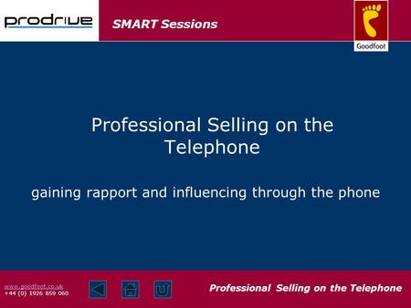 SMART Sessions Professional Selling on the Telephone www.goodfoot.co.uk +44 (0) 1926 859 060 gaining rapport and influencing through the phone Professional.