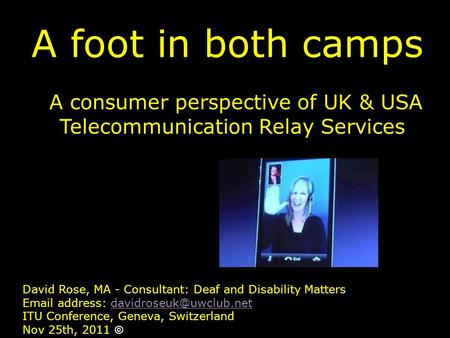 A foot in both camps A consumer perspective of UK & USA Telecommunication Relay Services David Rose, MA - Consultant: Deaf and Disability Matters Email.