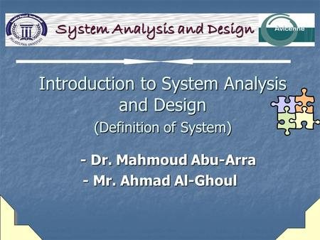 Introduction to System Analysis and Design (Definition of System) - Dr. Mahmoud Abu-Arra - Dr. Mahmoud Abu-Arra - Mr. Ahmad Al-Ghoul System Analysis and.