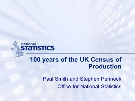 100 years of the UK Census of Production Paul Smith and Stephen Penneck Office for National Statistics.