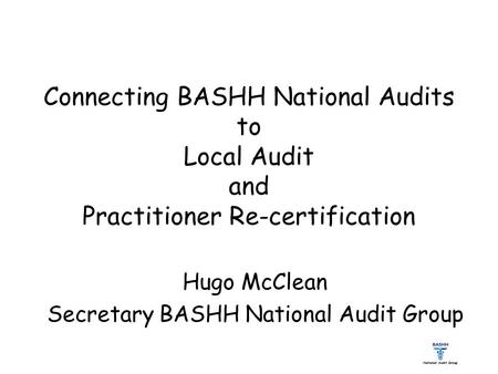 Connecting BASHH National Audits to Local Audit and Practitioner Re-certification Hugo McClean Secretary BASHH National Audit Group.