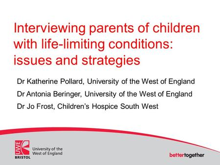 Interviewing parents of children with life-limiting conditions: issues and strategies Dr Katherine Pollard, University of the West of England Dr Antonia.
