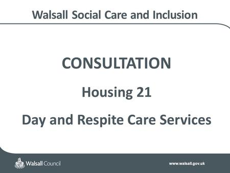 Www.walsall.gov.uk Walsall Social Care and Inclusion CONSULTATION Housing 21 Day and Respite Care Services.