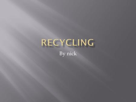 By nick.  Recycling was discovered in 1671 by Chadwick Grayson. He told every one he knew but they didn't believe that just recycling can change our.