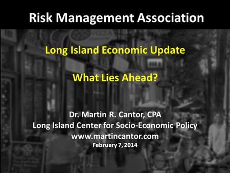 Risk Management Association Long Island Economic Update What Lies Ahead? Dr. Martin R. Cantor, CPA Long Island Center for Socio-Economic Policy www.martincantor.com.