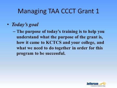 Managing TAA CCCT Grant 1 Today's goal – The purpose of today's training is to help you understand what the purpose of the grant is, how it came to KCTCS.