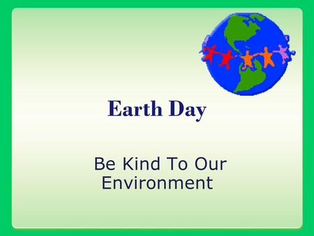 Be Kind To Our Environment Earth Day. A need to reduce, reuse, and recycle.