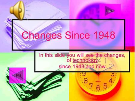Changes Since 1948 In this slide you will see the changes, of technology technology since 1948 and now. since 1948 and now. 1948 Next.