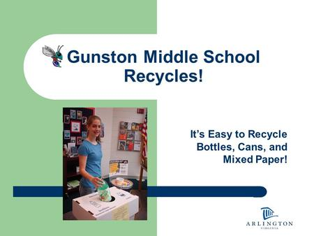 Gunston Middle School Recycles! It's Easy to Recycle Bottles, Cans, and Mixed Paper!