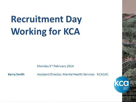 Recruitment Day Working for KCA Kerry Smith Monday 3 rd February 2014 Assistant Director, Mental Health Services KCA(UK)
