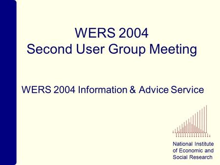 National Institute of Economic and Social Research WERS 2004 Second User Group Meeting WERS 2004 Information & Advice Service.