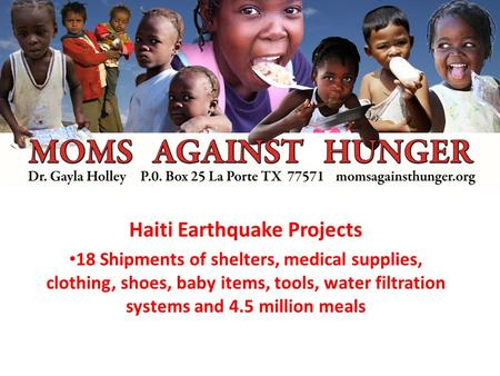 Haiti Earthquake Projects 18 Shipments of shelters, medical supplies, clothing, shoes, baby items, tools, water filtration systems and 4.5 million meals.