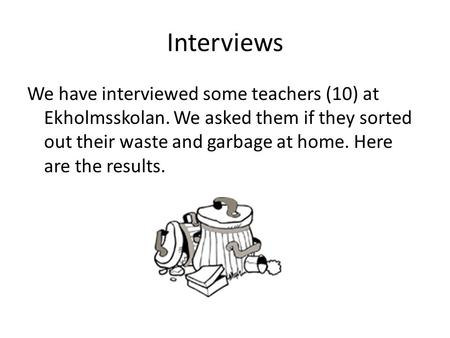 Interviews We have interviewed some teachers (10) at Ekholmsskolan. We asked them if they sorted out their waste and garbage at home. Here are the results.
