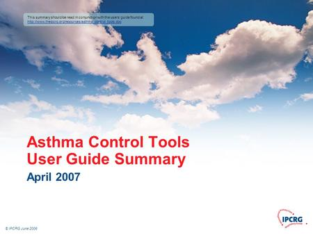 © IPCRG June 2006 Asthma Control Tools User Guide Summary April 2007 This summary should be read in conjunction with the users' guide found at