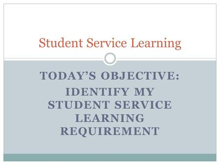 TODAY'S OBJECTIVE: IDENTIFY MY STUDENT SERVICE LEARNING REQUIREMENT Student Service Learning.