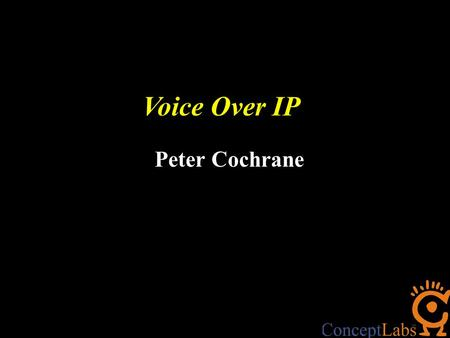 Voice Over IP Peter Cochrane. Changes will be mega-destructive… BlueTooth Ultra Wideband WiFi + WiMax MP3 Voice Over Internet Protocol (VOIP) Radio Frequency.