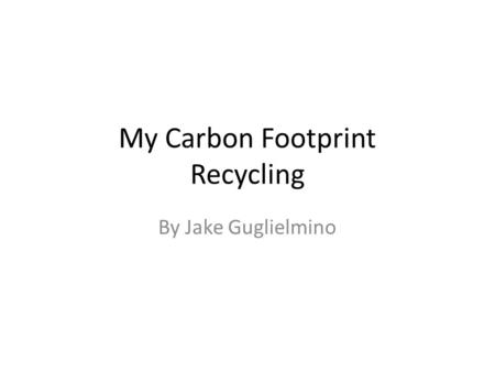 My Carbon Footprint Recycling By Jake Guglielmino.