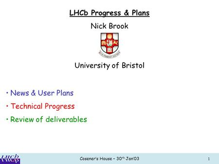 Cosener's House – 30 th Jan'031 LHCb Progress & Plans Nick Brook University of Bristol News & User Plans Technical Progress Review of deliverables.