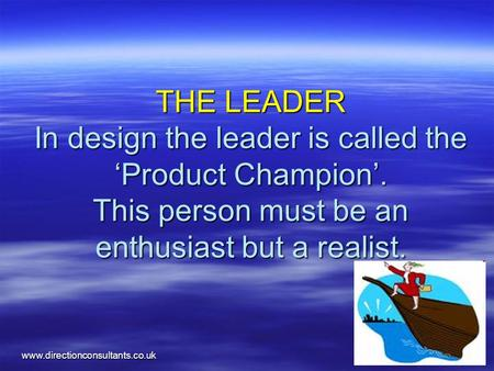 Www.directionconsultants.co.uk THE LEADER In design the leader is called the 'Product Champion'. This person must be an enthusiast but a realist.