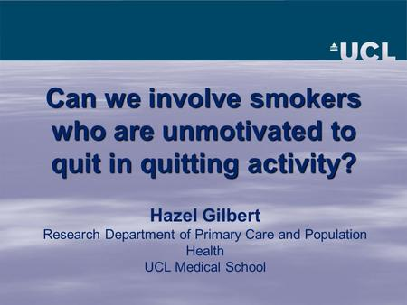 Hazel Gilbert Research Department of Primary Care and Population Health UCL Medical School Can we involve smokers who are unmotivated to quit in quitting.
