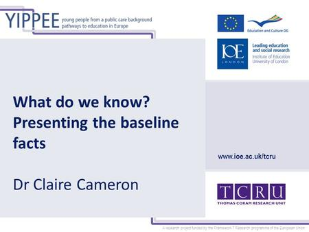 A research project funded by the Framework 7 Research programme of the European Union www.ioe.ac.uk/tcru What do we know? Presenting the baseline facts.