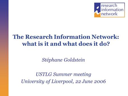 The Research Information Network: what is it and what does it do? Stéphane Goldstein USTLG Summer meeting University of Liverpool, 22 June 2006.
