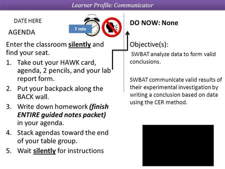 Enter the classroom silently and find your seat. 1.Take out your HAWK card, agenda, 2 pencils, and your lab report form. 2.Put your backpack along the.