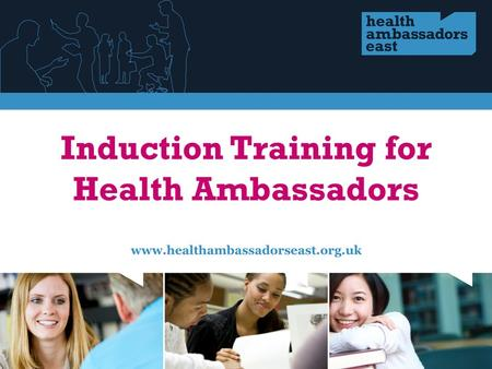 Agenda Welcome and introductions The Health Ambassador East programme What you might do as a Health Ambassador You and what you have to offer The health.