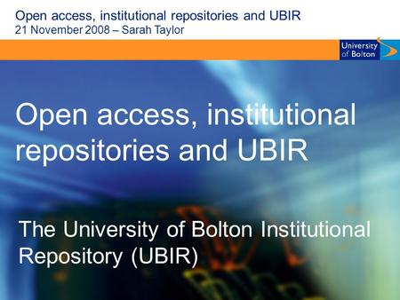Open access, institutional repositories and UBIR 21 November 2008 – Sarah Taylor Open access, institutional repositories and UBIR The University of Bolton.